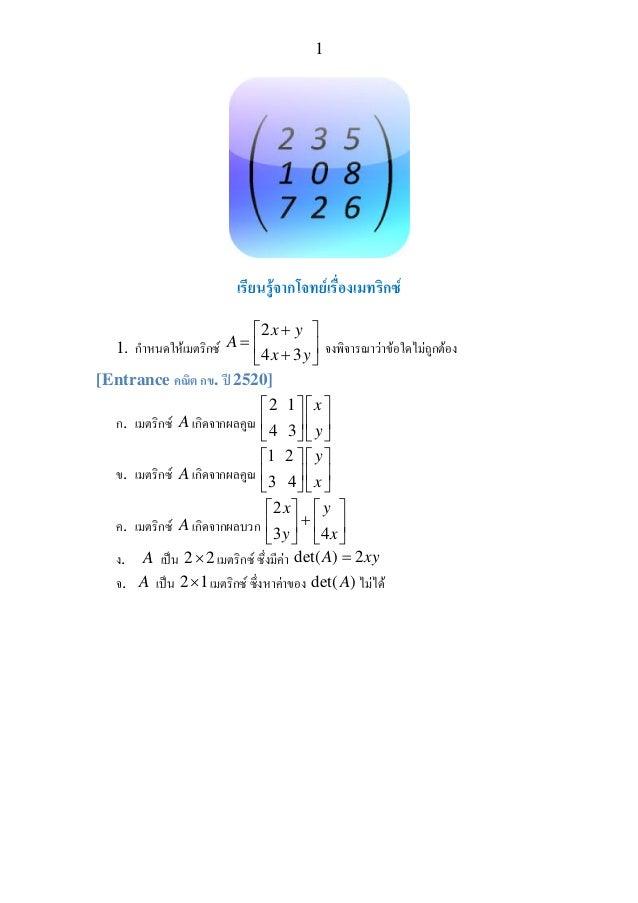 1 เรียนรูจากโจทยเรื่องเมทริกซ 1. กําหนดใหเมตริกซ 2 4 3 x y A x y +⎡ ⎤ = ⎢ ⎥+⎣ ⎦ จงพิจารณาวาขอใดไมถูกตอง [Entrance...