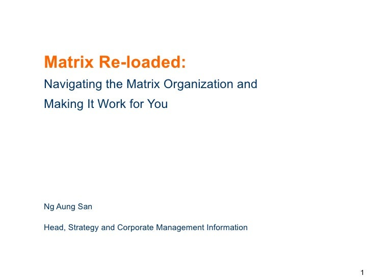 Matrix Re-loaded:Navigating the Matrix Organization andMaking It Work for YouNg Aung SanHead, Strategy and Corporate Manag...