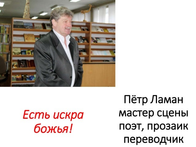 Пётр Ламан мастер сцены поэт, прозаик переводчик Есть искра божья!
