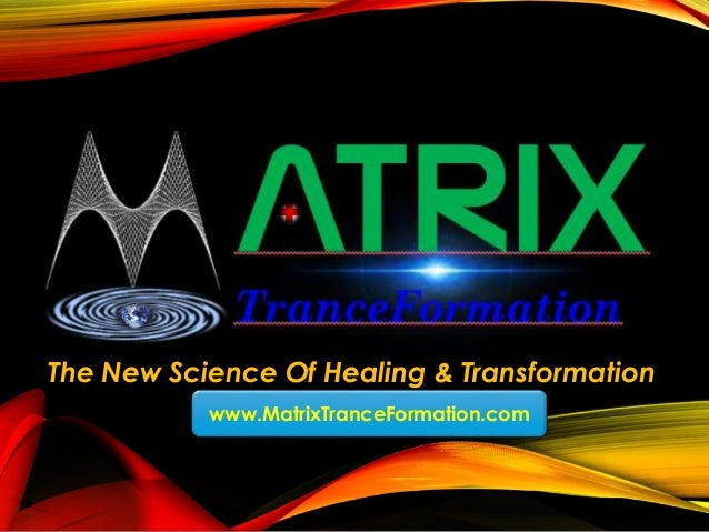 The New Science Of Healing & Transformation www.MatrixTranceFormation.com