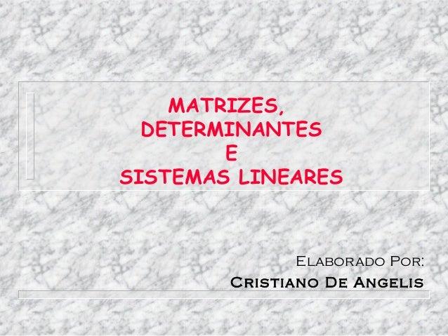 MATRIZES,  DETERMINANTES        ESISTEMAS LINEARES                Elaborado Por:        Cris tiano De Angelis