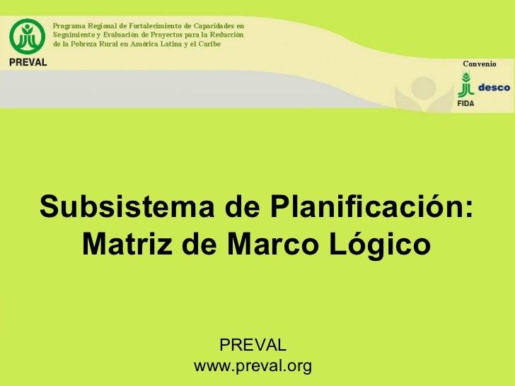 Subsistema de Planificación: Matriz de Marco Lógico PREVAL www.preval.org