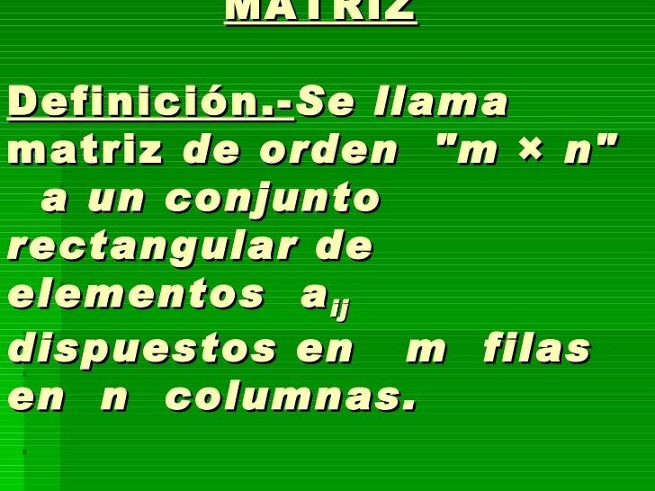 "MATRIZ Definición.- Se llama  matriz  de orden ""m  ×  n""  a un conjunto rectangular de elementos a ij  dis..."