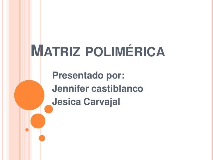 Matriz polimérica<br />Presentado por:<br />Jennifer castiblanco<br />Jesica Carvajal<br />