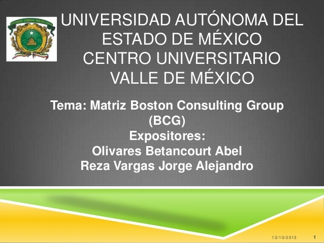 UNIVERSIDAD AUTÓNOMA DEL ESTADO DE MÉXICO CENTRO UNIVERSITARIO VALLE DE MÉXICO Tema: Matriz Boston Consulting Group (BCG) ...