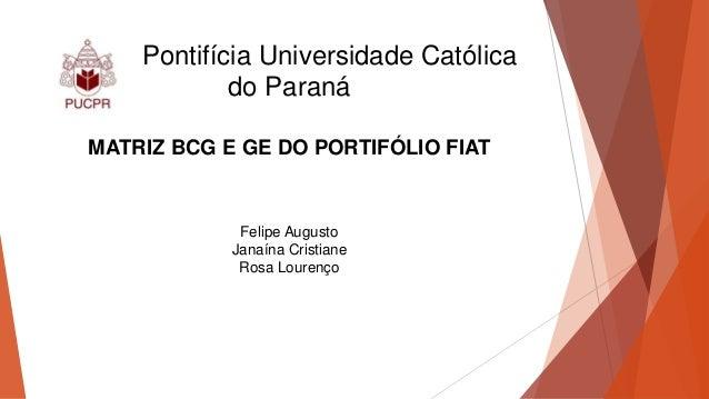Pontifícia Universidade Católica do Paraná MATRIZ BCG E GE DO PORTIFÓLIO FIAT Felipe Augusto Janaína Cristiane Rosa Louren...