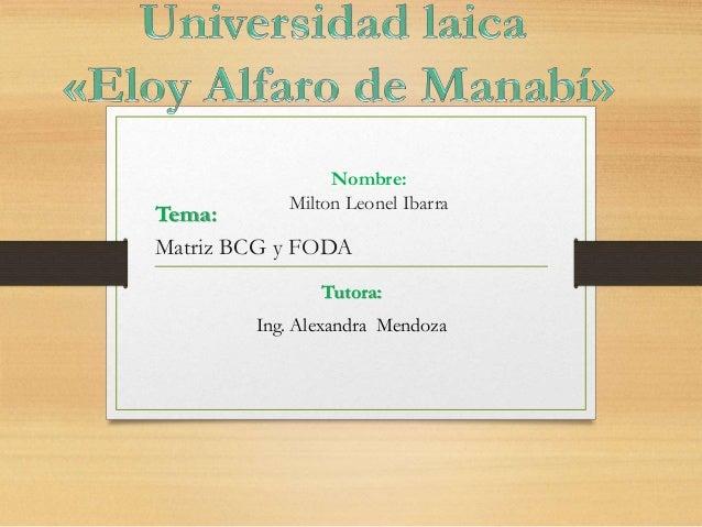 Nombre: Milton Leonel Ibarra Tutora: Ing. Alexandra Mendoza Tema: Matriz BCG y FODA