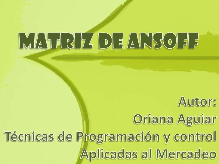 ¿Que es la Matriz de Ansoff?          Es una herramienta de            marketing creada por Igor            Ansoff y publi...