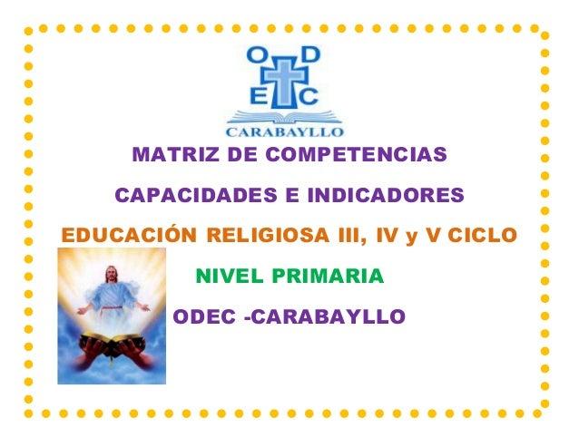 MATRIZ DE COMPETENCIAS CAPACIDADES E INDICADORES EDUCACIÓN RELIGIOSA III, IV y V CICLO NIVEL PRIMARIA ODEC -CARABAYLLO