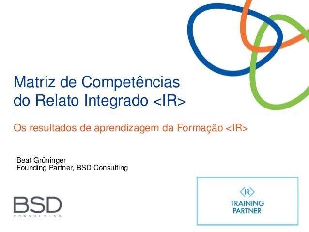 Matriz de Competências do Relato Integrado <IR> Os resultados de aprendizagem da Formação <IR> Beat Grüninger Founding Par...