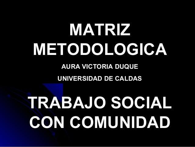 MATRIZ METODOLOGICA AURA VICTORIA DUQUE UNIVERSIDAD DE CALDAS TRABAJO SOCIAL CON COMUNIDAD