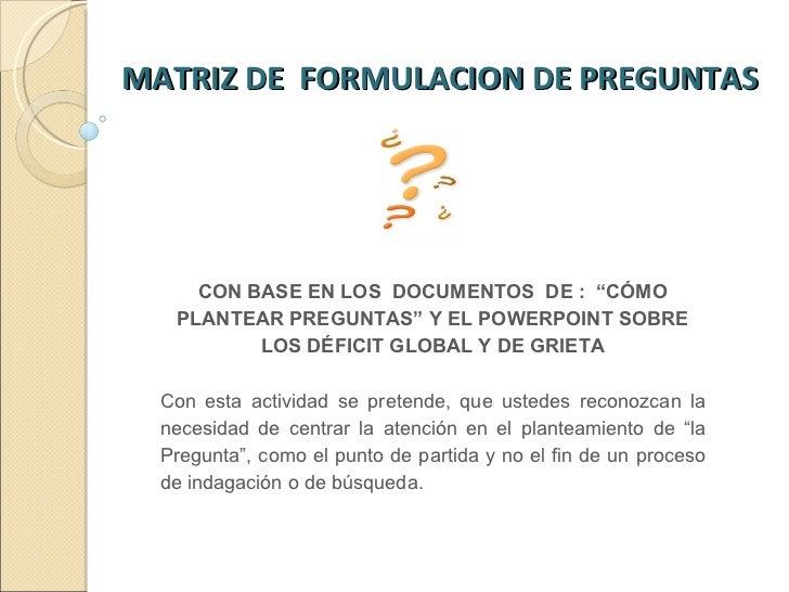 """MATRIZ DE  FORMULACION DE PREGUNTAS  CON BASE EN LOS  DOCUMENTOS  DE :  """"CÓMO PLANTEAR PREGUNTAS"""" Y EL POWERPOINT SOBRE LO..."""