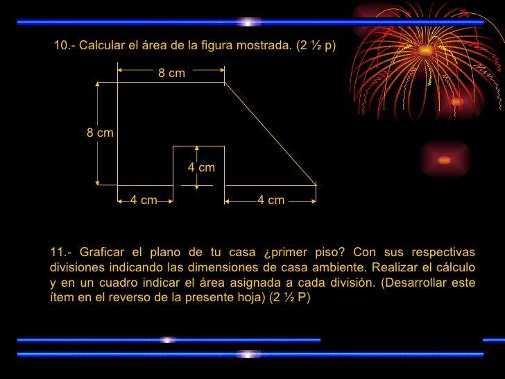 10.- Calcular el área de la figura mostrada. (2 ½ p) 8 cm 8 cm 4 cm 4 cm 4 cm 11.- Graficar el plano de tu casa ¿primer pi...