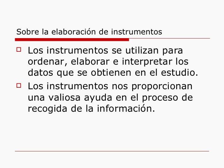 Sobre la elaboración de instrumentos <ul><li>Los instrumentos se utilizan para ordenar, elaborar e interpretar los datos q...