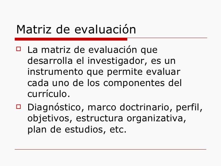 Matriz de evaluación <ul><li>La matriz de evaluación que desarrolla el investigador, es un instrumento que permite evaluar...