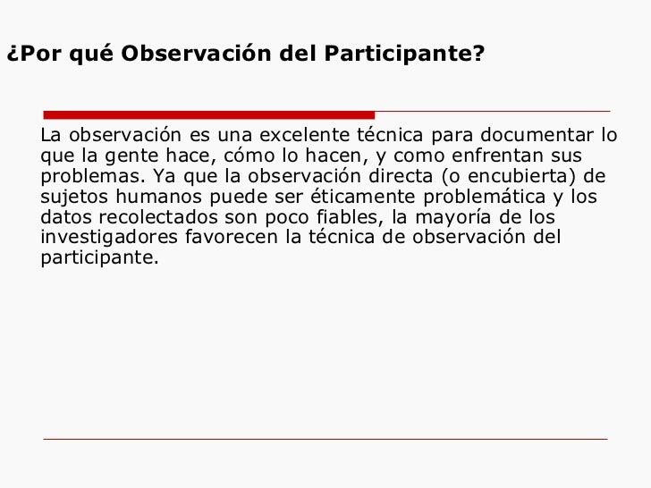 ¿Por qué Observación del Participante? <ul><li>La observación es una excelente técnica para documentar lo que la gente hac...