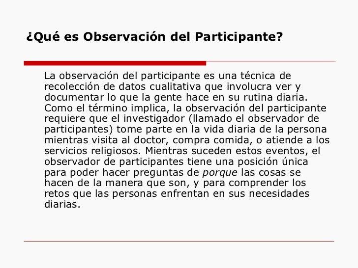 ¿Qué es Observación del Participante? <ul><li>La observación del participante es una técnica de recolección de datos cuali...