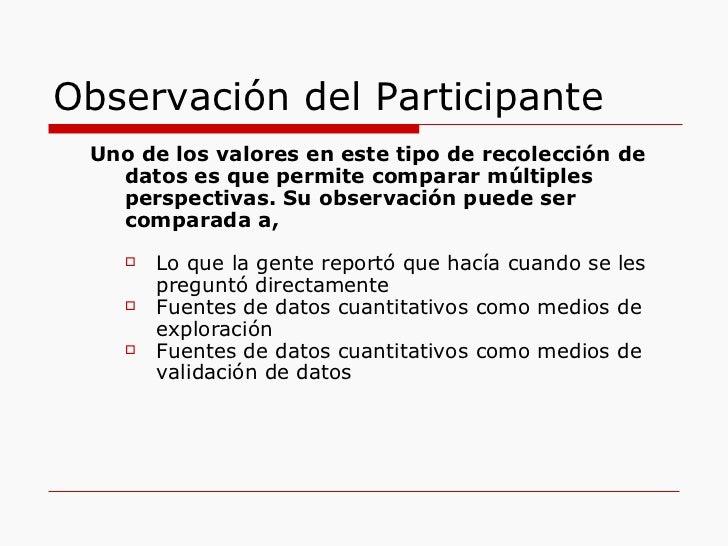 Observación del Participante <ul><ul><li>Uno de los valores en este tipo de recolección de datos es que permite comparar m...