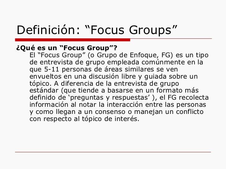 """Definición: """"Focus Groups"""" <ul><li>¿Qué es un """"Focus Group""""? </li></ul><ul><li>El """"Focus Group"""" (o Grupo de Enfoque, FG) e..."""