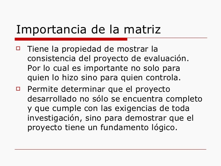 Importancia de la matriz <ul><li>Tiene la propiedad de mostrar la consistencia del proyecto de evaluación. Por lo cual es ...