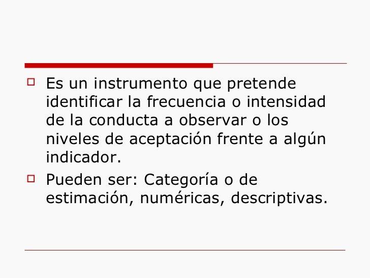 <ul><li>Es un instrumento que pretende identificar la frecuencia o intensidad de la conducta a observar o los niveles de a...