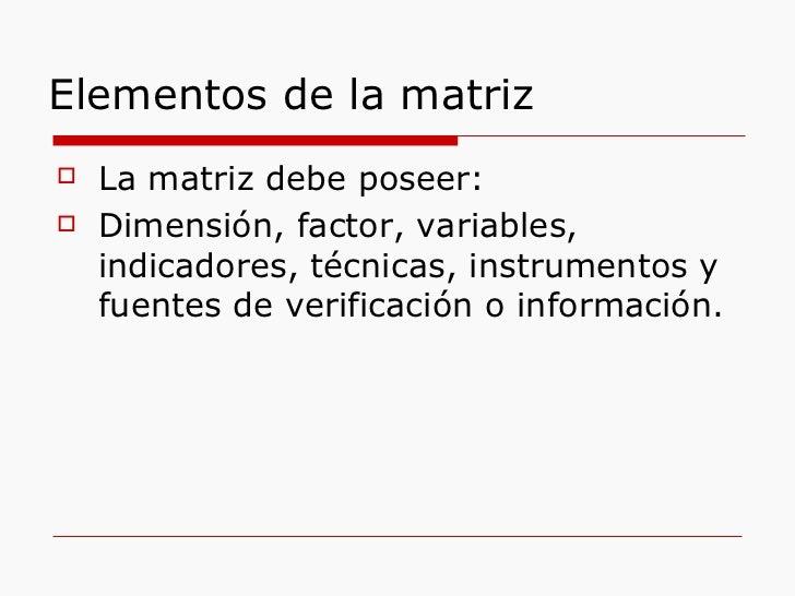 Elementos de la matriz <ul><li>La matriz debe poseer: </li></ul><ul><li>Dimensión, factor, variables, indicadores, técnica...
