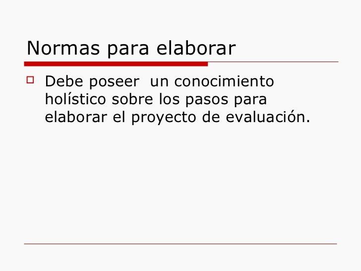 Normas para elaborar <ul><li>Debe poseer  un conocimiento holístico sobre los pasos para elaborar el proyecto de evaluació...