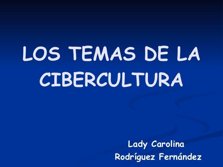 LOS TEMAS DE LA CIBERCULTURA Lady Carolina Rodríguez Fernández