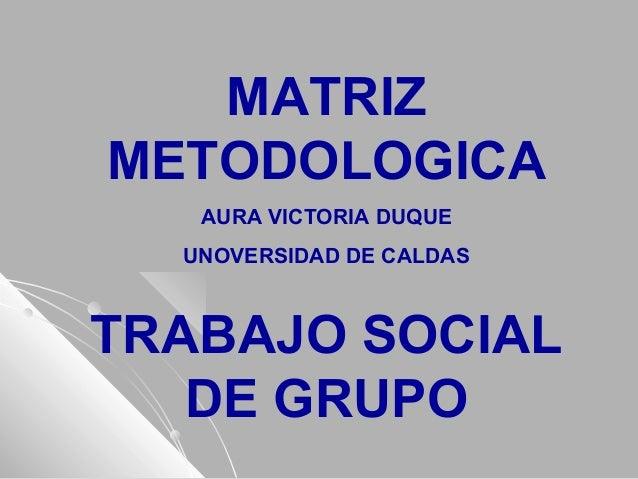 MATRIZ METODOLOGICA AURA VICTORIA DUQUE UNOVERSIDAD DE CALDAS TRABAJO SOCIAL DE GRUPO