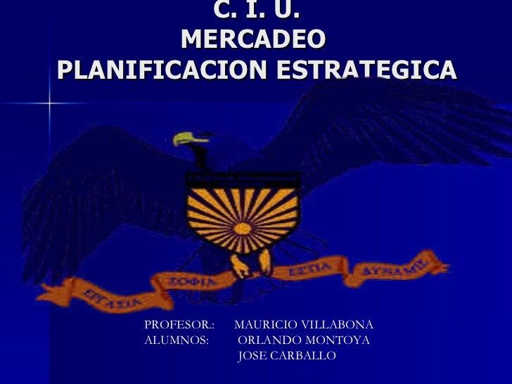 C. I. U. MERCADEO  PLANIFICACION ESTRATEGICA PROFESOR.:  MAURICIO VILLABONA ALUMNOS:  ORLANDO MONTOYA JOSE CARBALLO
