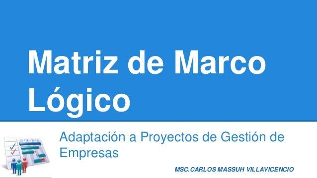 MSC.CARLOS MASSUH VILLAVICENCIO Matriz de Marco Lógico Adaptación a Proyectos de Gestión de Empresas