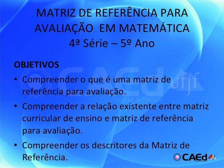 MATRIZ DE REFERÊNCIA PARA AVALIAÇÃO  EM MATEMÁTICA 4ª Série – 5º Ano <ul><li>OBJETIVOS </li></ul><ul><li>Compreender o que...