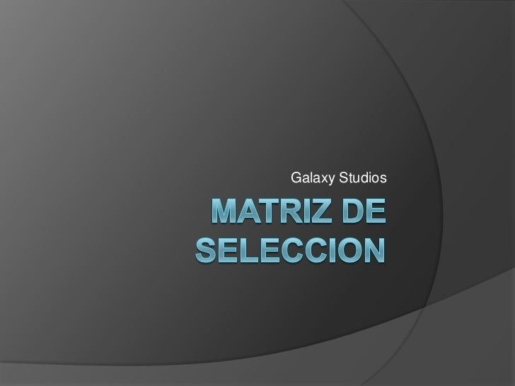 Matriz de seleccion<br />Galaxy Studios<br />