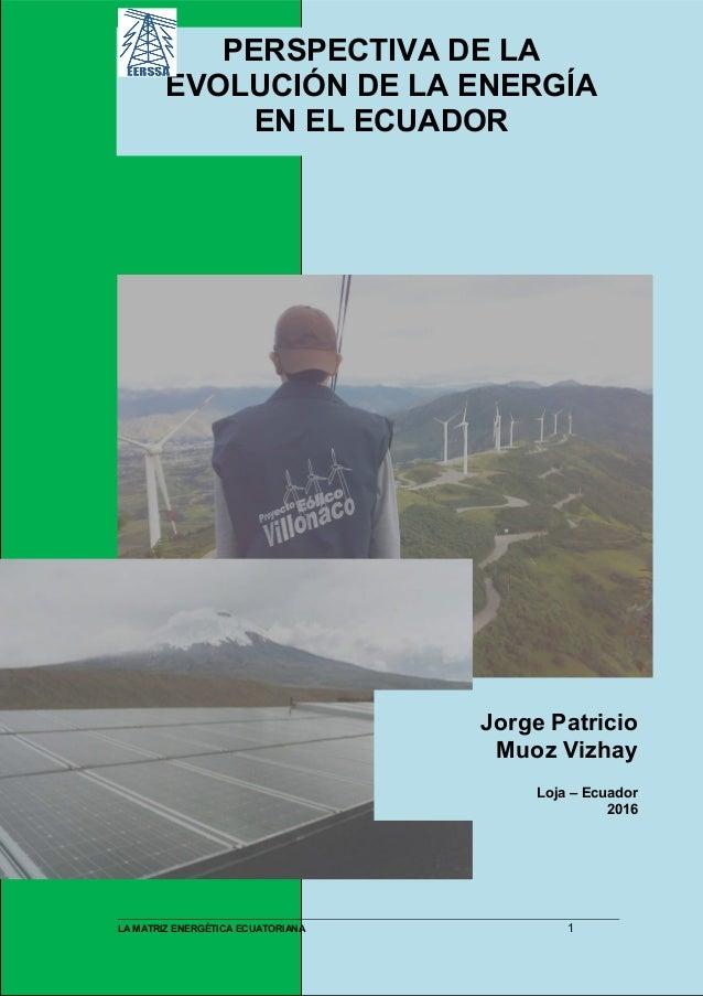 PERSPECTIVA DE LA EVOLUCIÓN DE LA ENERGÍA EN EL ECUADOR Jorge Patricio Muoz Vizhay Loja – Ecuador 2016 LA MATRIZ ENERGÉTIC...