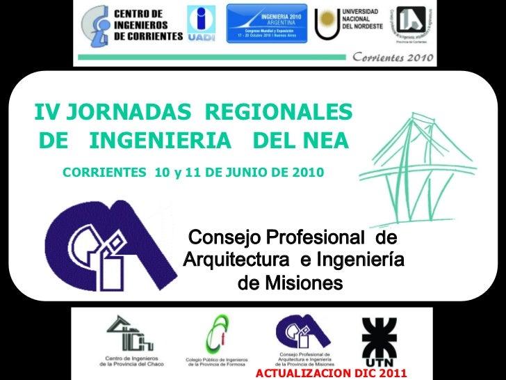 IV JORNADAS REGIONALESDE INGENIERIA DEL NEA CORRIENTES 10 y 11 DE JUNIO DE 2010                 Consejo Profesional de    ...
