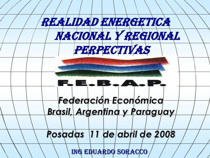 REALIDAD ENERGETICA  NACIONAL Y REGIONAL     PERPECTIVAS  Federación EconómicaBrasil, Argentina y ParaguayPosadas 11 de ab...