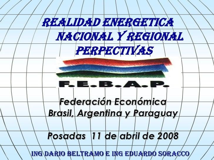 REALIDAD ENERGETICA    NACIONAL Y REGIONAL       PERPECTIVAS      Federación Económica    Brasil, Argentina y Paraguay    ...