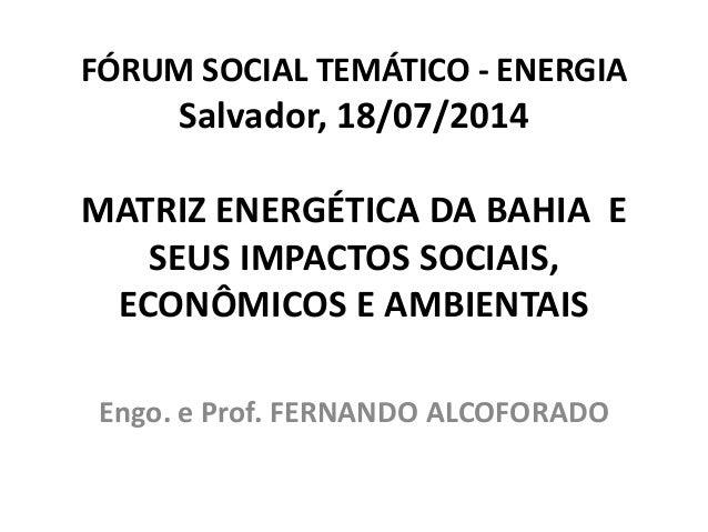 FÓRUM SOCIAL TEMÁTICO - ENERGIA Salvador, 18/07/2014 MATRIZ ENERGÉTICA DA BAHIA E SEUS IMPACTOS SOCIAIS, ECONÔMICOS E AMBI...