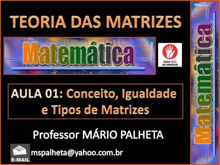 TEORIA DAS MATRIZES<br />AULA 01: Conceito, Igualdade <br />e Tipos de Matrizes<br />Professor MÁRIO PALHETA<br />mspalhet...