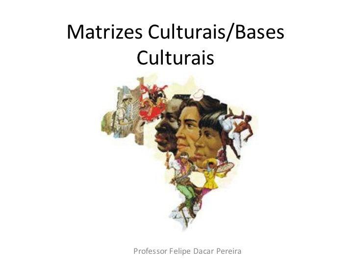 Matrizes Culturais/Bases Culturais<br />Professor Felipe Dacar Pereira<br />