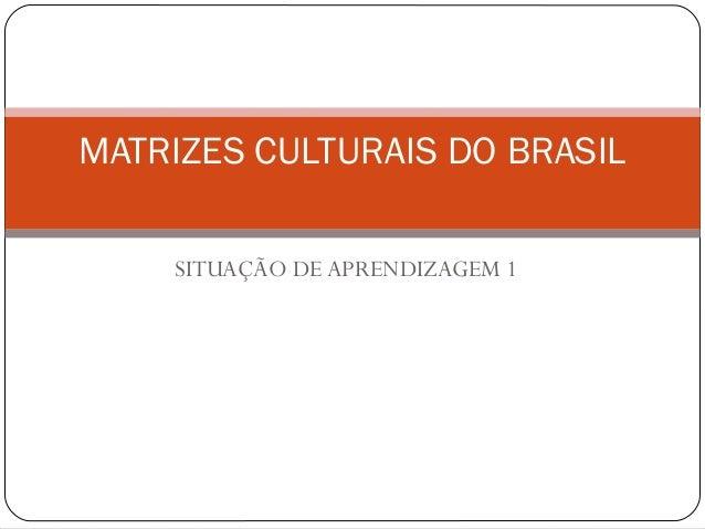 SITUAÇÃO DE APRENDIZAGEM 1 MATRIZES CULTURAIS DO BRASIL