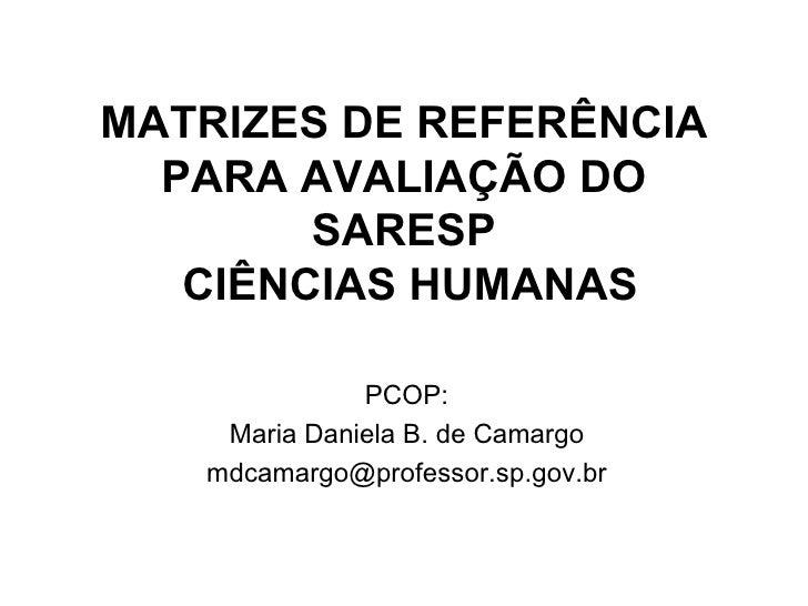 MATRIZES DE REFERÊNCIA   PARA AVALIAÇÃO DO         SARESP    CIÊNCIAS HUMANAS                PCOP:     Maria Daniela B. de...