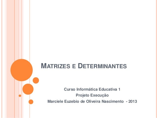 MATRIZES E DETERMINANTES  Curso Informática Educativa 1 Projeto Execução Marciele Euzebio de Oliveira Nascimento - 2013