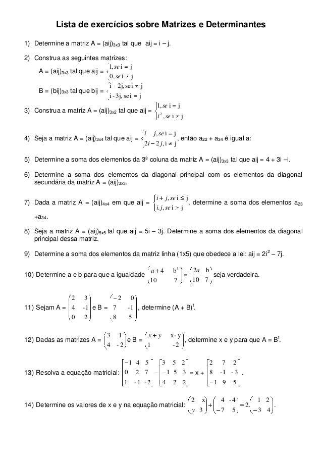 Lista de exercícios sobre Matrizes e Determinantes 1) Determine a matriz A = (aij)3x3 tal que aij = i – j. 2) Construa as ...