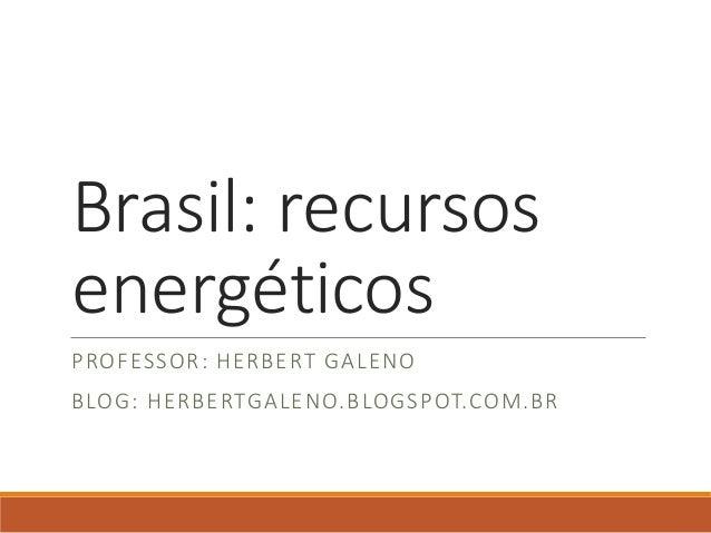 Brasil: recursos energéticos PROFESSOR: HERBERT GALENO BLOG: HERBERTGALENO.BLOGSPOT.COM.BR