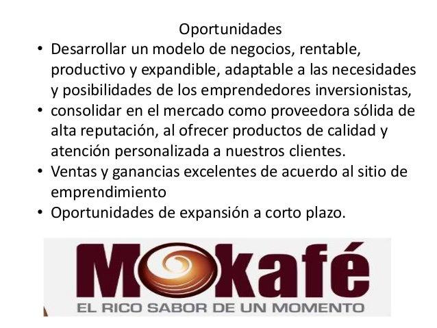 Oportunidades • Desarrollar un modelo de negocios, rentable, productivo y expandible, adaptable a las necesidades y posibi...