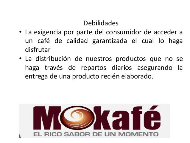 Debilidades • La exigencia por parte del consumidor de acceder a un café de calidad garantizada el cual lo haga disfrutar ...
