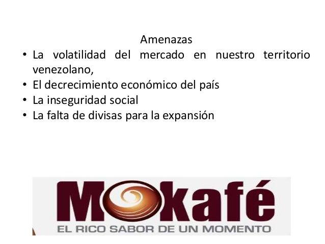 Amenazas • La volatilidad del mercado en nuestro territorio venezolano, • El decrecimiento económico del país • La insegur...