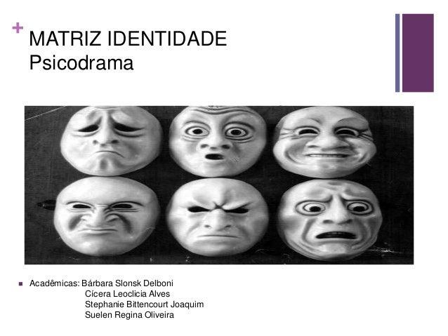 +    MATRIZ IDENTIDADE    Psicodrama   Acadêmicas: Bárbara Slonsk Delboni                 Cícera Leoclicia Alves         ...