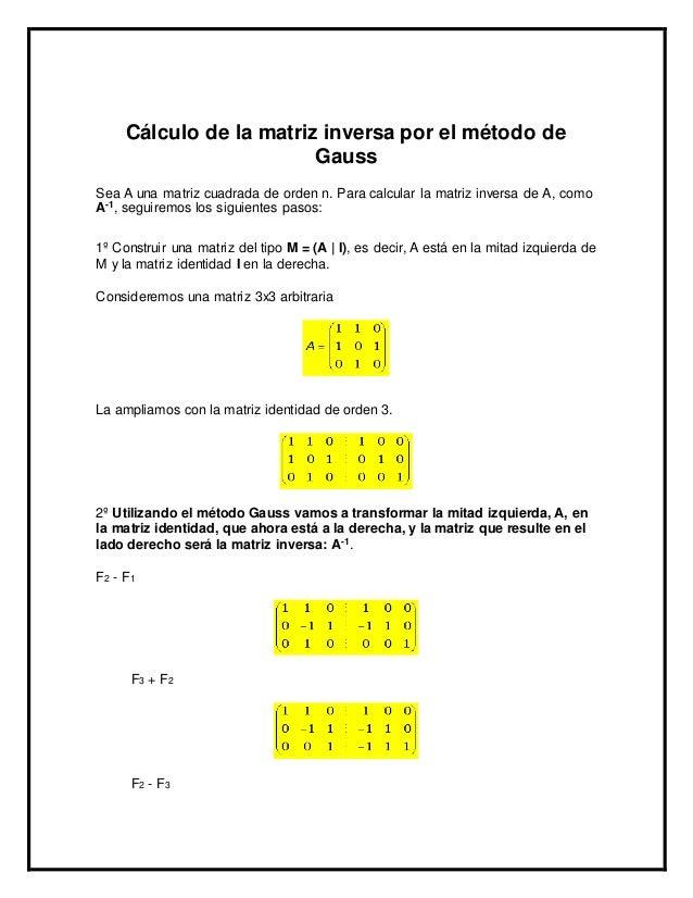 Cálculo de la matriz inversa por el método de  Gauss  Sea A una matriz cuadrada de orden n. Para calcular la matriz invers...